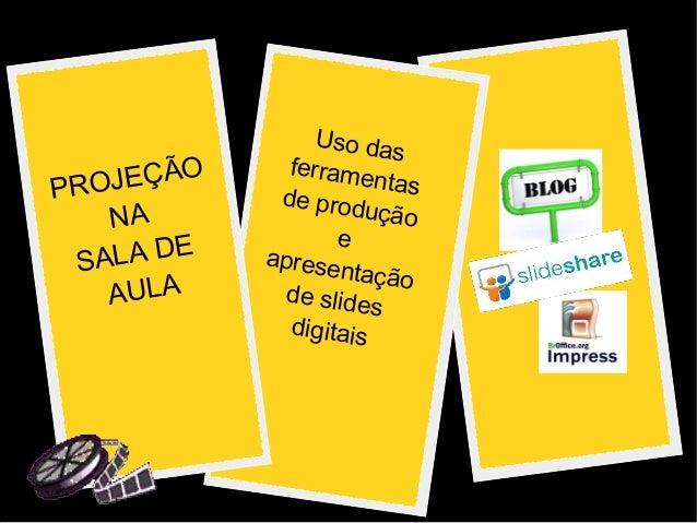 PROJEÇÃO  NA  SALA DE  AULA  Uso das  ferramentas  de produção  e  apresentação  de slides  digitais