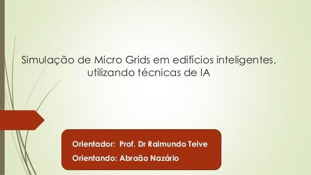 Simulação de Micro Grids em edifícios inteligentes,  utilizando técnicas de IA  Orientador: Prof. Dr Raimundo Teive  Orien...