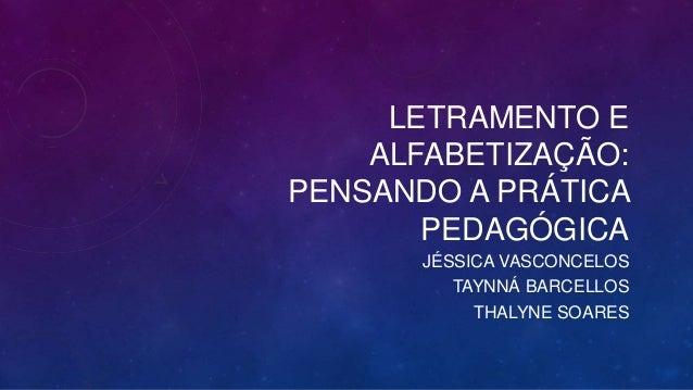 LETRAMENTO E  ALFABETIZAÇÃO:  PENSANDO A PRÁTICA  PEDAGÓGICA  JÉSSICA VASCONCELOS  TAYNNÁ BARCELLOS  THALYNE SOARES