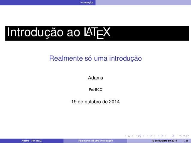 Introdução  Introdução ao LATEX  Realmente só uma introdução  Adams  Pet-BCC  19 de outubro de 2014  Adams (Pet-BCC) Realm...