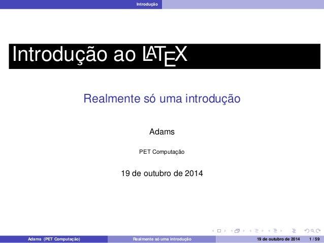 Introdução  Introdução ao LATEX  Realmente só uma introdução  Adams  PET Computação  19 de outubro de 2014  Adams (PET Com...