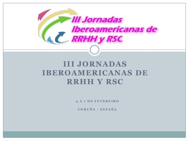 III JORNADAS  IBEROAMERICANAS DE  RRHH Y RSC  4 A 7 D E F E V E R E I R O  C O R U Ñ A - E S P A Ñ A