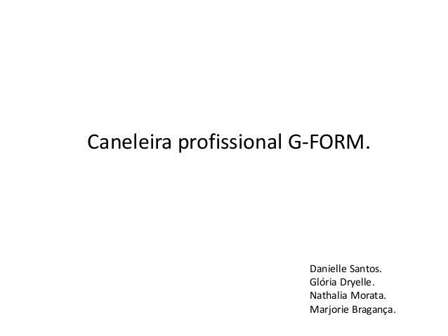 Danielle Santos.  Glória Dryelle.  NathaliaMorata.  MarjorieBragança.  Caneleira profissional G-FORM.