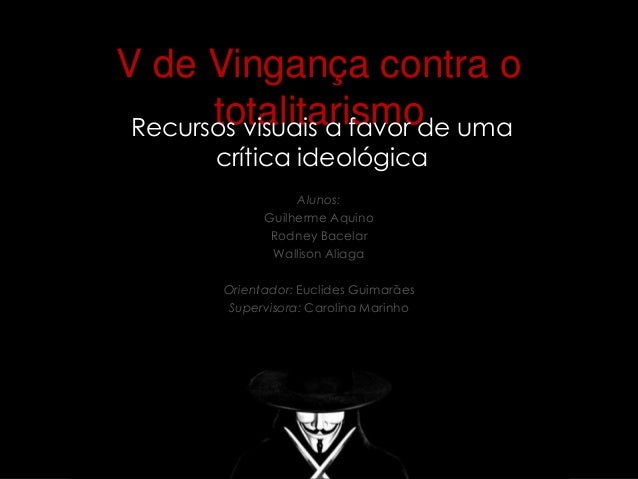 V de Vingança contra o  totalitarismo  Recursos visuais a favor de uma  crítica ideológica  Alunos:  Guilherme Aquino  Rod...