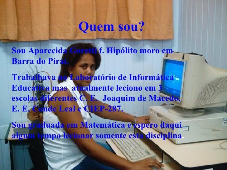 Quem sou?   Sou Aparecida Goretti f. Hipólito moro em Barra do Piraí. Trabalhava no Laboratório de Informática Educativa m...