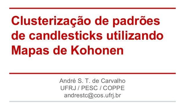 Clusterização de padrões  de candlesticks utilizando  Mapas de Kohonen  André S. T. de Carvalho  UFRJ / PESC / COPPE  andr...