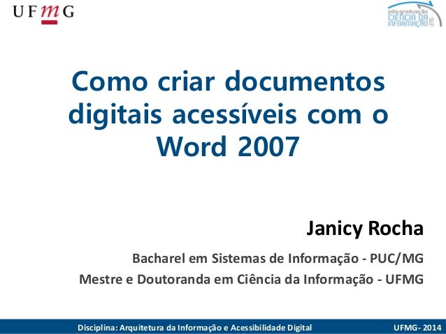 Como criardocumentosdigitaisacessíveiscom o Word 2007  Janicy Rocha  Bacharel em Sistemas de Informação -PUC/MG  Mestre e ...