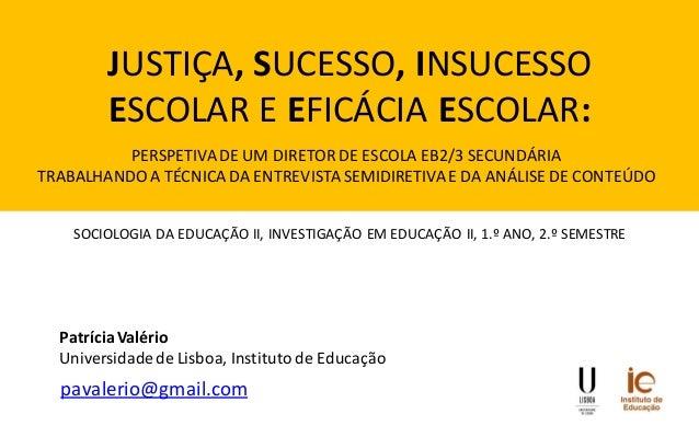 JUSTIÇA, SUCESSO, INSUCESSO ESCOLAR E EFICÁCIA ESCOLAR:  pavalerio@gmail.com  Patrícia Valério Universidade de Lisboa, Ins...