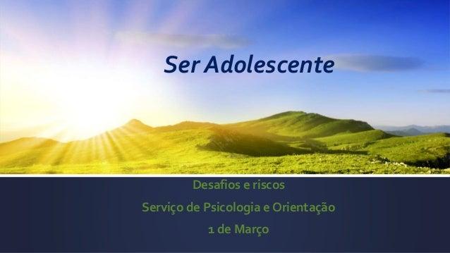 Ser Adolescente Desafios e riscos Serviço de Psicologia e Orientação 1 de Março