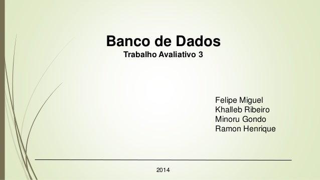 Banco de Dados Trabalho Avaliativo 3 2014 Felipe Miguel Khalleb Ribeiro Minoru Gondo Ramon Henrique