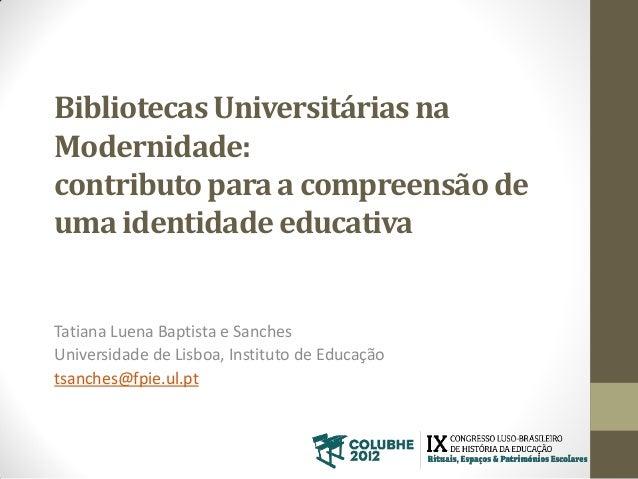 Bibliotecas Universitárias na Modernidade: contributo para a compreensão de uma identidade educativa Tatiana Luena Baptist...