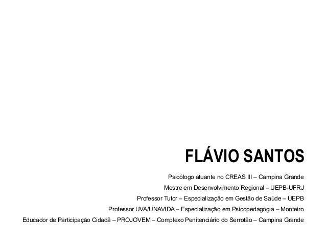 FLÁVIO SANTOS Psicólogo atuante no CREAS III – Campina Grande Mestre em Desenvolvimento Regional – UEPB-UFRJ Professor Tut...