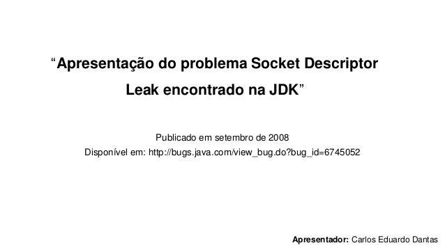 """""""Apresentação do problema Socket Descriptor Leak encontrado na JDK"""" Publicado em setembro de 2008 Disponível em: http://bu..."""