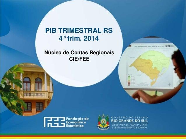 www.fee.rs.gov.br PIB TRIMESTRAL RS 4° trim. 2014 Núcleo de Contas Regionais CIE/FEE