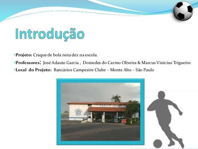 •Projeto: Craque de bola nota dez na escola. •Professores: José Adauto Garcia , Domedes do Carmo Oliveira & Marcus Viniciu...
