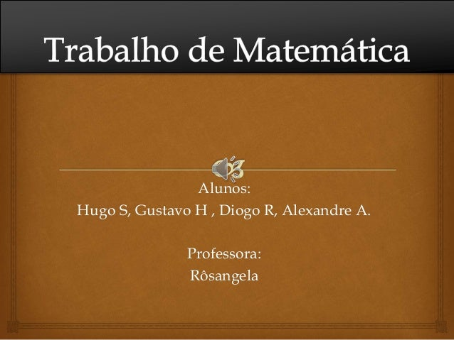 Alunos: Hugo S, Gustavo H , Diogo R, Alexandre A. Professora: Rôsangela