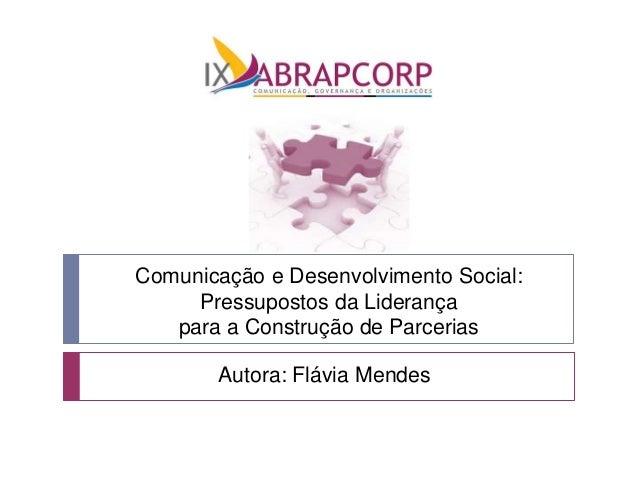 Comunicação e Desenvolvimento Social: Pressupostos da Liderança para a Construção de Parcerias Autora: Flávia Mendes