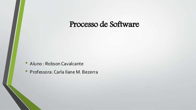 Processo de Software • Aluno : Robson Cavalcante • Professora: Carla Ilane M. Bezerra