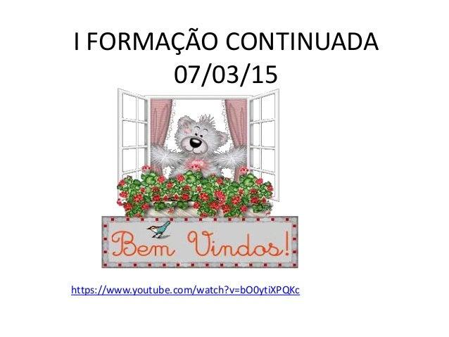 https://www.youtube.com/watch?v=bO0ytiXPQKc I FORMAÇÃO CONTINUADA 07/03/15
