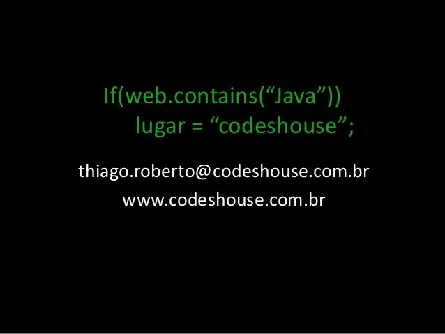 "If(web.contains(""Java"")) lugar = ""codeshouse""; thiago.roberto@codeshouse.com.br www.codeshouse.com.br"