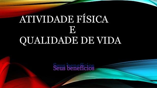 ATIVIDADE FÍSICA E QUALIDADE DE VIDA Seus benefíciosSeus benefícios