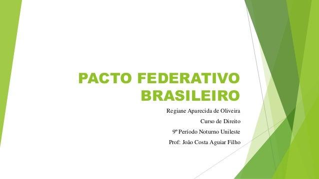 PACTO FEDERATIVO BRASILEIRO Regiane Aparecida de Oliveira Curso de Direito 9º Período Noturno Unileste Prof: João Costa Ag...