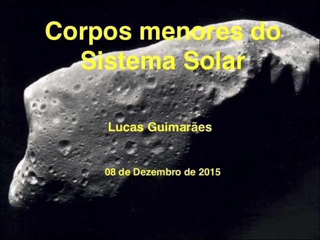 Corpos menores do Sistema Solar Lucas Guimarães 1 08 de Dezembro de 2015