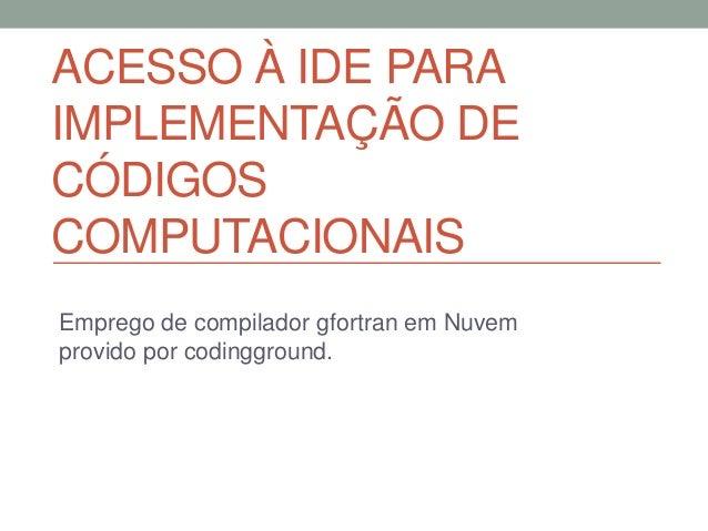ACESSO À IDE PARA IMPLEMENTAÇÃO DE CÓDIGOS COMPUTACIONAIS Emprego de compilador gfortran em Nuvem provido por codingground.