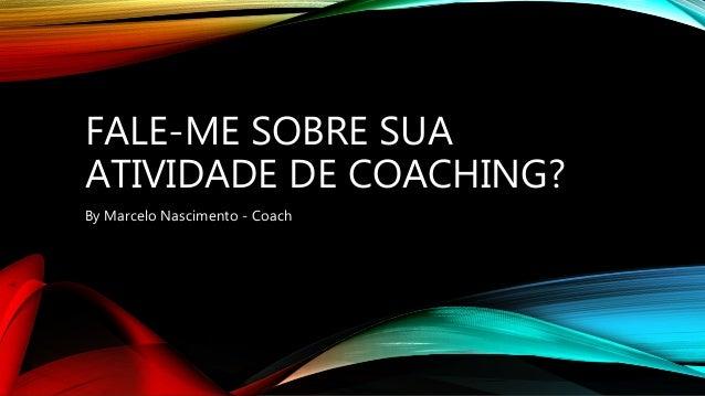 FALE-ME SOBRE SUA ATIVIDADE DE COACHING? By Marcelo Nascimento - Coach