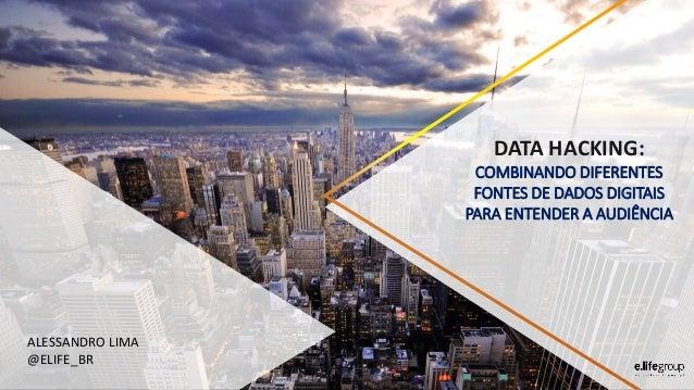 DATA HACKING: COMBINANDO DIFERENTES FONTES DE DADOS DIGITAIS PARA ENTENDER A AUDIÊNCIA ALESSANDRO LIMA @ELIFE_BR