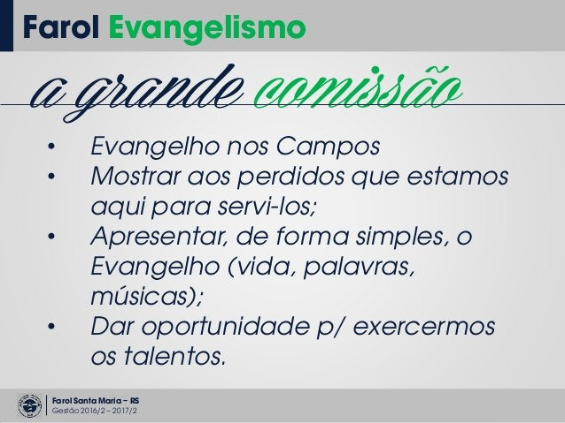Farol Santa Maria – RS Gestão 2016/2 – 2017/2 Farol Evangelismo a grande comissão • Evangelho nos Campos • Mostrar aos per...