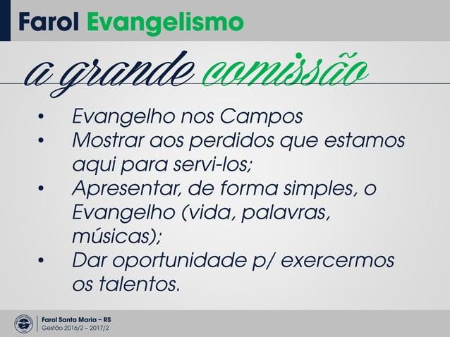 Farol Santa Maria – RS Gestão 2016/2 – 2017/2 Farol Evangelismo reuniões QUARTAS-FEIRAS 12:45 às 13:20 CCS – Sala 1230