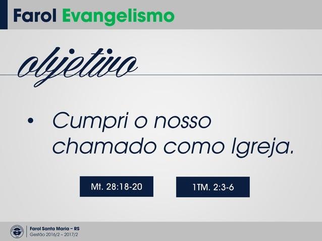 Farol Santa Maria – RS Gestão 2016/2 – 2017/2 Farol Evangelismo a grande omissão • Divulgação do Evangelho • Divulgação do...