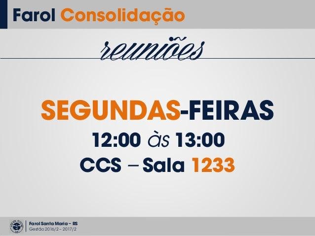 Farol Santa Maria – RS Gestão 2016/2 – 2017/2 reuniões SEGUNDAS-FEIRAS 12:00 às 13:00 CCS – Sala 1233 Farol Consolidação