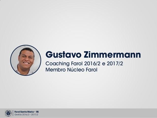 Farol Santa Maria – RS Gestão 2016/2 – 2017/2 Gustavo Zimmermann Coaching Farol 2016/2 e 2017/2 Membro Núcleo Farol