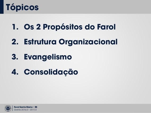 Farol Santa Maria – RS Gestão 2016/2 – 2017/2 Tópicos 1. Os 2 Propósitos do Farol 2. Estrutura Organizacional 3. Evangelis...