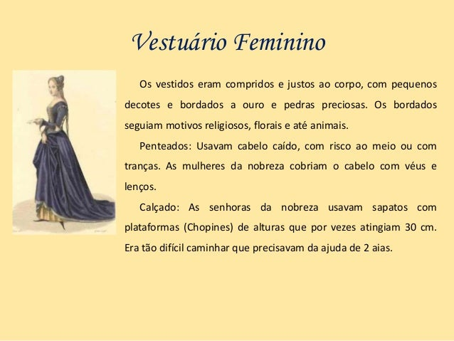 Vestuário Feminino Os vestidos eram compridos e justos ao corpo, com pequenos decotes e bordados a ouro e pedras preciosas...