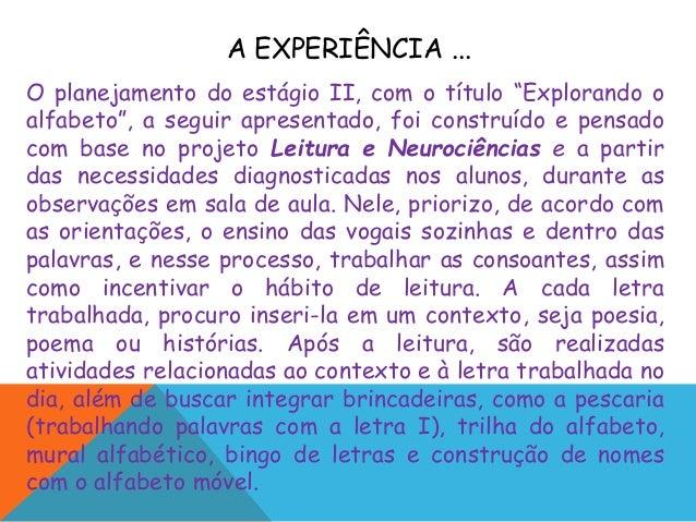 """A EXPERIÊNCIA ... O planejamento do estágio II, com o título """"Explorando o alfabeto"""", a seguir apresentado, foi construído..."""
