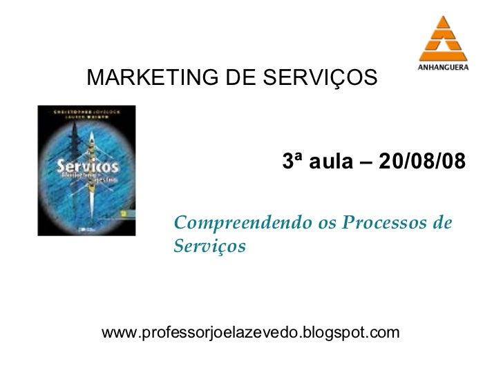 3ª aula – 20/08/08 Compreendendo os Processos de Serviços www.professorjoelazevedo.blogspot.com MARKETING DE SERVIÇOS