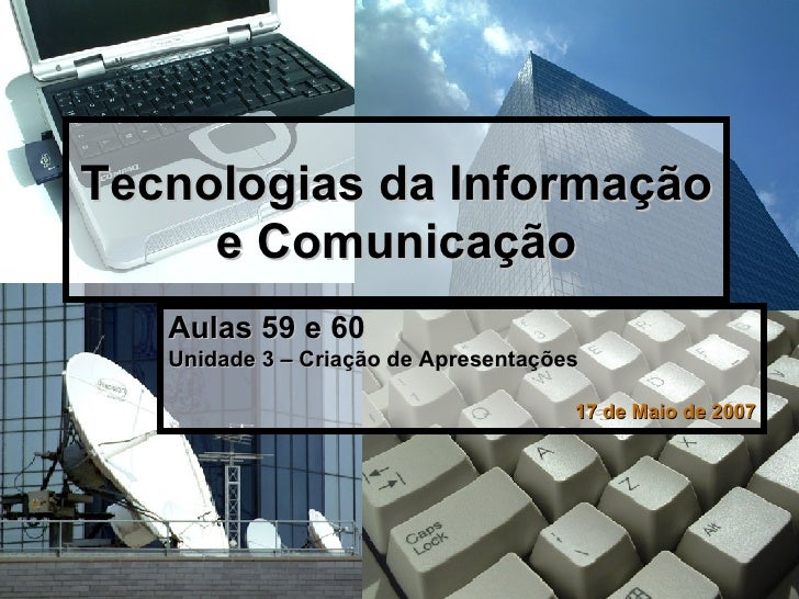 Tecnologias da Informação e Comunicação <ul><li>Aulas 59 e 60 </li></ul><ul><li>Unidade 3 – Criação de Apresentações </li>...