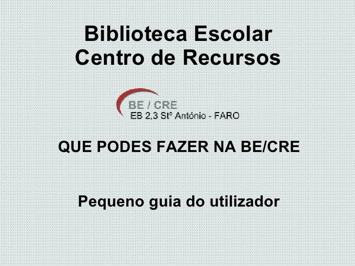 Biblioteca Escolar Centro de Recursos QUE PODES FAZER NA BE/CRE Pequeno guia do utilizador