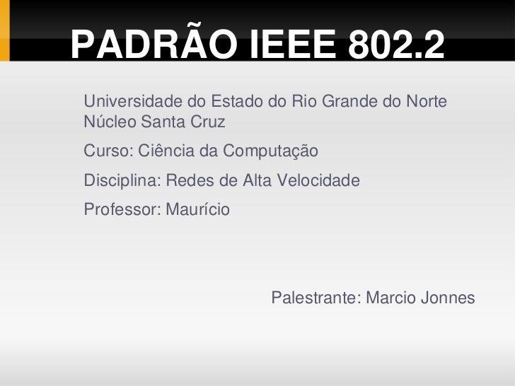 PADRÃO IEEE 802.2Universidade do Estado do Rio Grande do NorteNúcleo Santa CruzCurso: Ciência da ComputaçãoDisciplina: Red...
