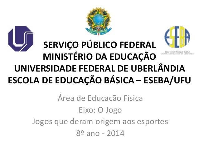 Área de Educação Física Eixo: O Jogo Jogos que deram origem aos esportes 8º ano - 2014 SERVIÇO PÚBLICO FEDERAL MINISTÉRIO ...