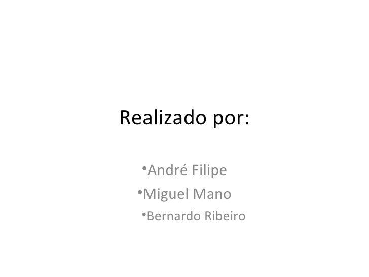 Realizado por: <ul><li>André Filipe </li></ul><ul><li>Miguel Mano </li></ul><ul><ul><li>Bernardo Ribeiro </li></ul></ul>