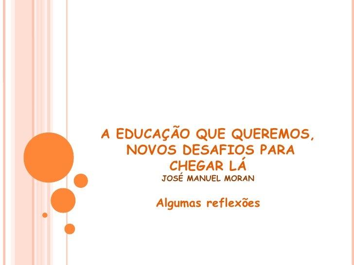 A EDUCAÇÃO QUE QUEREMOS,    NOVOS DESAFIOS PARA         CHEGAR LÁ       JOSÉ MANUEL MORAN         Algumas reflexões