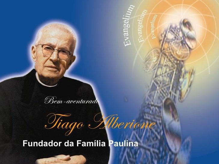Bem-aventurado    Tiago AlberioneFundador da Família Paulina