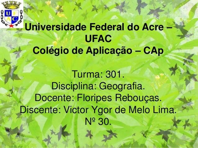 Universidade Federal do Acre –             UFAC  Colégio de Aplicação – CAp            Turma: 301.       Disciplina: Geogr...