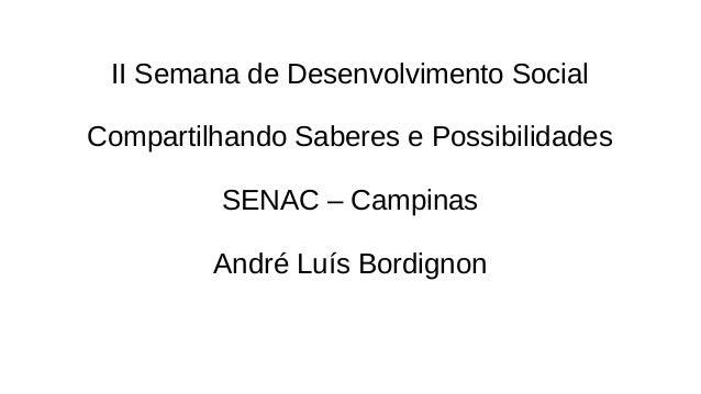 II Semana de Desenvolvimento Social Compartilhando Saberes e Possibilidades SENAC – Campinas André Luís Bordignon