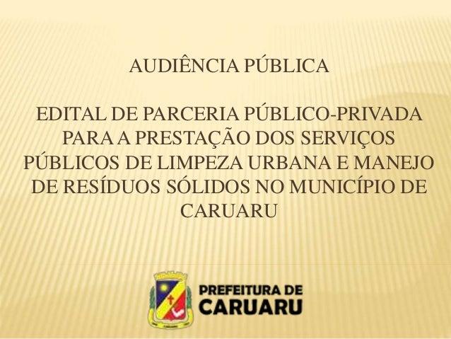 AUDIÊNCIA PÚBLICA EDITAL DE PARCERIA PÚBLICO-PRIVADA PARAA PRESTAÇÃO DOS SERVIÇOS PÚBLICOS DE LIMPEZA URBANA E MANEJO DE R...