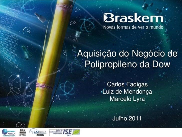 Aquisição do Negócio de Polipropileno da Dow      Carlos Fadigas     Luiz de Mendonça       Marcelo Lyra        Julho 2011